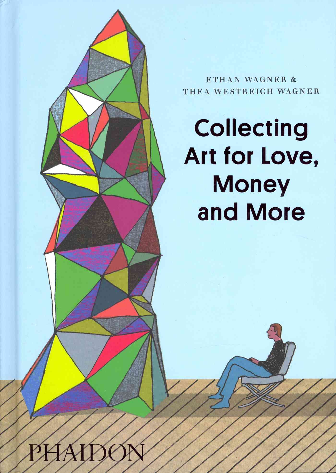 Collecting Art for Love, Money and More By Wagner, Ethan/ Wagner, Thea Westreich